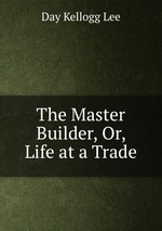 The Master Builder, Or, Life at a Trade