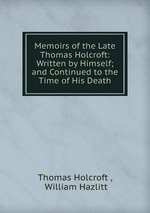 Memoirs of the Late Thomas Holcroft: Written by Himself; and Continued to the Time of His Death