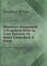 Monterey Conquered: A Fragment from La Gran Quivera, Or Rome Unmasked. A Poem