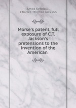 Morse`s patent, full exposure of C.T. Jackson`s pretensions to the invention of the American