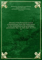 Minutes of the Provincial Council of Pennsylvania, from the organization to the termination of the proprietary government. Mar. 10, 1683-Sept. 27, 1775. 9