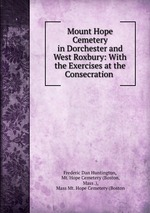 Mount Hope Cemetery in Dorchester and West Roxbury: With the Exercises at the Consecration