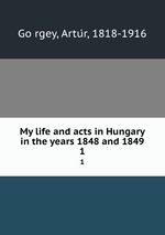 My life and acts in Hungary in the years 1848 and 1849. 1