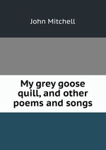 My grey goose quill, and other poems and songs