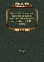 Nuns and nunneries: sketches compiled entirely from Romish authorities by L.H.J. Tonna