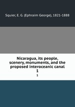 Nicaragua, its people, scenery, monuments, and the proposed interoceanic canal. 1