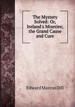The Mystery Solved: Or, Ireland`s Miseries; the Grand Cause and Cure