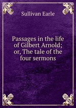 Passages in the life of Gilbert Arnold; or, The tale of the four sermons
