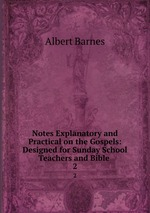 Notes Explanatory and Practical on the Gospels: Designed for Sunday School Teachers and Bible .. 2