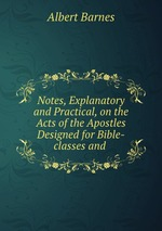 Notes, Explanatory and Practical, on the Acts of the Apostles Designed for Bible-classes and