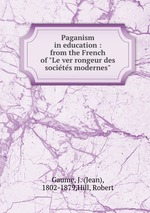 "Paganism in education : from the French of ""Le ver rongeur des societes modernes"""