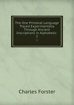 The One Primeval Language Traced Experimentally Through Ancient Inscriptions in Alphabetic .. 2