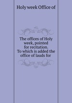 The offices of Holy week, pointed for recitation. To which is added the office of lauds for
