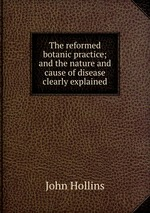 The reformed botanic practice; and the nature and cause of disease clearly explained