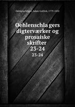 Oehlenschlagers digtervrker og prosaiske skrifter . 23-24