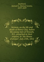 "Sermon, on the life and death of Henry Clay, before the young men of Newark, N.J., preached at their request, in ""the House of prayer"", July 25th, 1852"