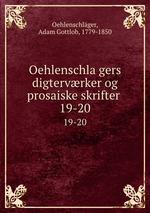 Oehlenschlagers digtervrker og prosaiske skrifter . 19-20