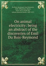 On animal electricity: being an abstract of the discoveries of Emil Du Bois-Reymond