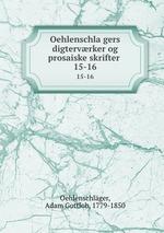 Oehlenschlagers digtervrker og prosaiske skrifter . 15-16