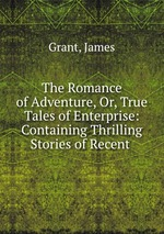 The Romance of Adventure, Or, True Tales of Enterprise: Containing Thrilling Stories of Recent