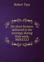 Six short lectures delivered in the evenings during Holy week, MDCCCLI