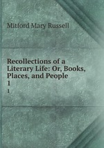 Recollections of a Literary Life: Or, Books, Places, and People. 1