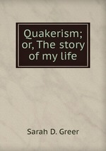 Quakerism; or, The story of my life