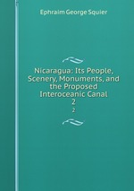 Nicaragua: Its People, Scenery, Monuments, and the Proposed Interoceanic Canal. 2