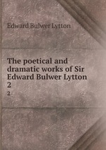 The poetical and dramatic works of Sir Edward Bulwer Lytton. 2