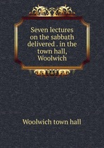 Seven lectures on the sabbath delivered . in the town hall, Woolwich