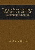 Topographie et statistique mdicales de la ville et de la commune d`Autun
