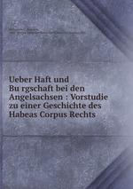 Ueber Haft und Burgschaft bei den Angelsachsen : Vorstudie zu einer Geschichte des Habeas Corpus Rechts