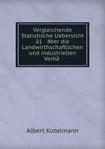 Vergleichende Statistische Uebersicht 1 4ber die Landwirthschaftlichen und industriellen Verh