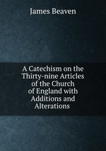 A Catechism on the Thirty-nine Articles of the Church of England with Additions and Alterations