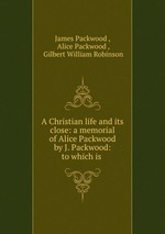A Christian life and its close: a memorial of Alice Packwood by J. Packwood: to which is