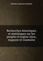Recherches historiques et statistiques sur les peuples d`origine slave, magyare et roumaine