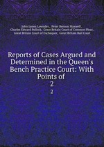 Reports of Cases Argued and Determined in the Queen`s Bench Practice Court: With Points of .. 2