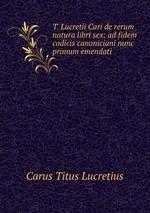 T. Lucretii Cari de rerum natura libri sex: ad fidem codicis canoniciani nunc primum emendati