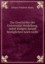 Zur Geschichte der Universitt Heidelberg, nebst einigen darauf bezglichen noch nicht