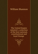 The United Empire minstrel: a selection of the best national, constitutional and loyal Orange