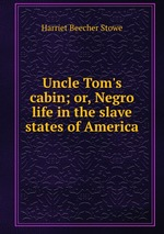 Uncle Tom`s cabin; or, Negro life in the slave states of America