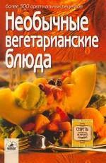 Необычные вегетарианские блюда: Более 300 оригинальных рецептов