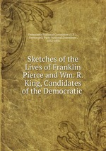 Sketches of the Lives of Franklin Pierce and Wm. R. King, Candidates of the Democratic