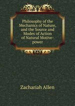 Philosophy of the Mechanics of Nature, and the Source and Modes of Action of Natural Motive-power