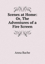 Scenes at Home: Or, The Adventures of a Fire Screen