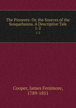 The Pioneers: Or, the Sources of the Susquehanna. A Descriptive Tale. 1-2