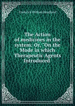 """The Action of medicines in the system: Or, """"On the Mode in which Therapeutic Agents Introduced"""