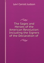 The Sages and Heroes of the American Revolution: Including the Signers of the Declaration of