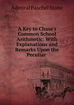 A Key to Chase`s Common School Arithmetic: With Explanations and Remarks Upon the Peculiar