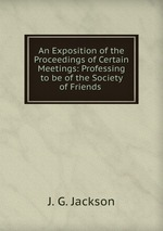 An Exposition of the Proceedings of Certain Meetings: Professing to be of the Society of Friends